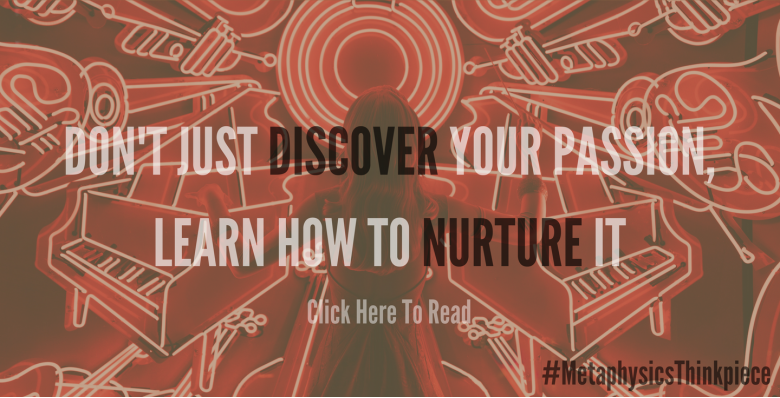 Don't Just Discover Your Passion, Learn How To Nurture It
